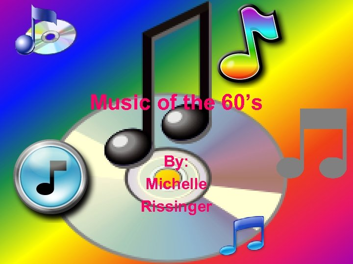 Music of the 60's By: Michelle Rissinger