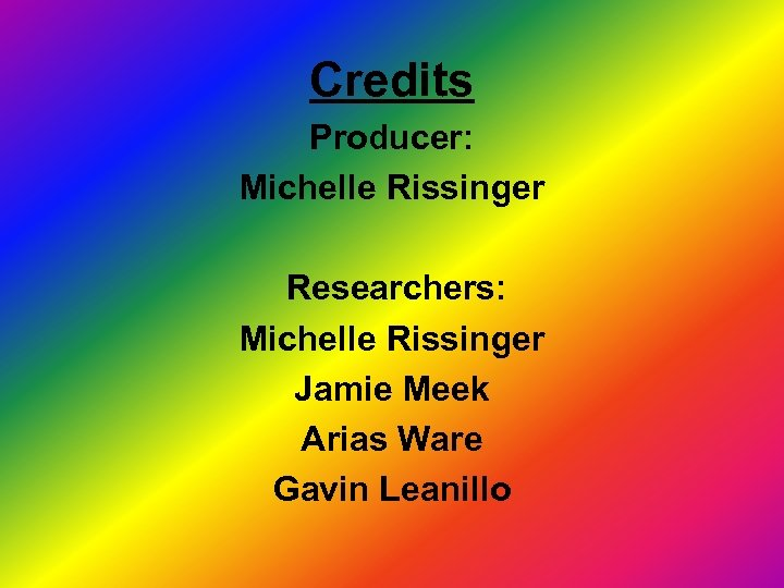 Credits Producer: Michelle Rissinger Researchers: Michelle Rissinger Jamie Meek Arias Ware Gavin Leanillo
