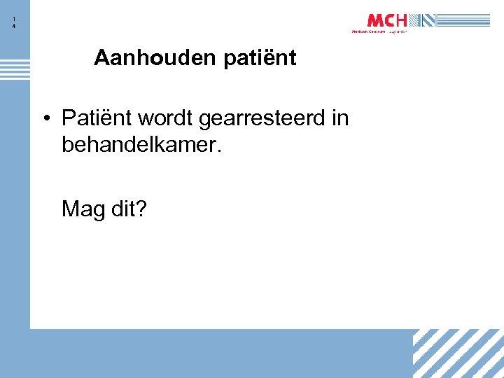 1 4 Aanhouden patiënt • Patiënt wordt gearresteerd in behandelkamer. Mag dit?