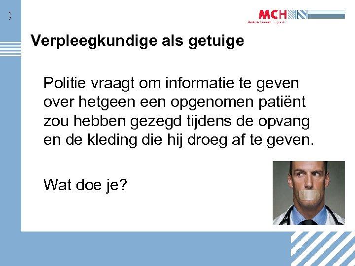 1 7 Verpleegkundige als getuige Politie vraagt om informatie te geven over hetgeen opgenomen