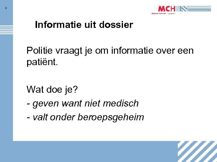 6 Informatie uit dossier Politie vraagt je om informatie over een patiënt. Wat doe