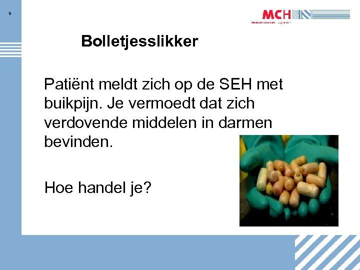 8 Bolletjesslikker Patiënt meldt zich op de SEH met buikpijn. Je vermoedt dat zich