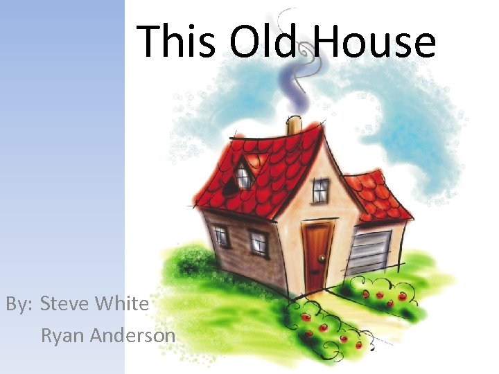 This Old House By: Steve White Ryan Anderson