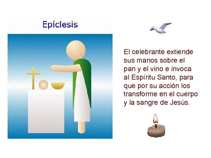 El celebrante extiende sus manos sobre el pan y el vino e invoca al