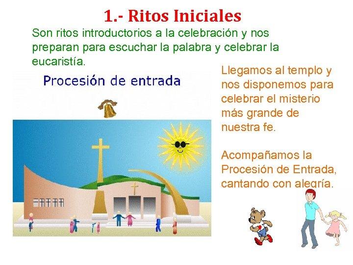 1. - Ritos Iniciales Son ritos introductorios a la celebración y nos preparan para
