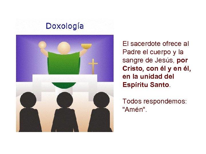 El sacerdote ofrece al Padre el cuerpo y la sangre de Jesús, por Cristo,
