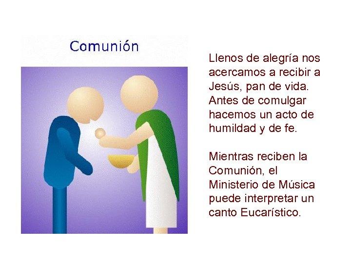 Llenos de alegría nos acercamos a recibir a Jesús, pan de vida. Antes de