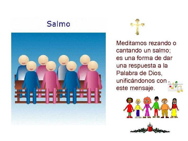 Meditamos rezando o cantando un salmo; es una forma de dar una respuesta a