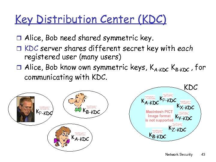 Key Distribution Center (KDC) r Alice, Bob need shared symmetric key. r KDC server