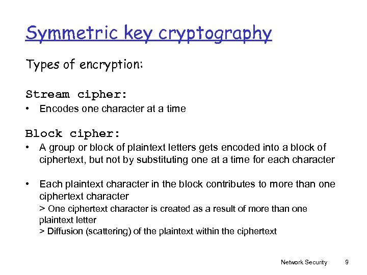 Symmetric key cryptography Types of encryption: Stream cipher: • Encodes one character at a