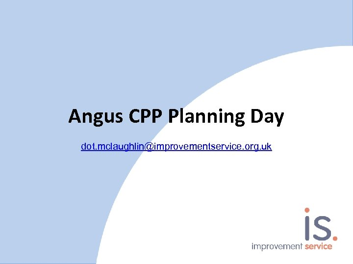 Angus CPP Planning Day dot. mclaughlin@improvementservice. org. uk
