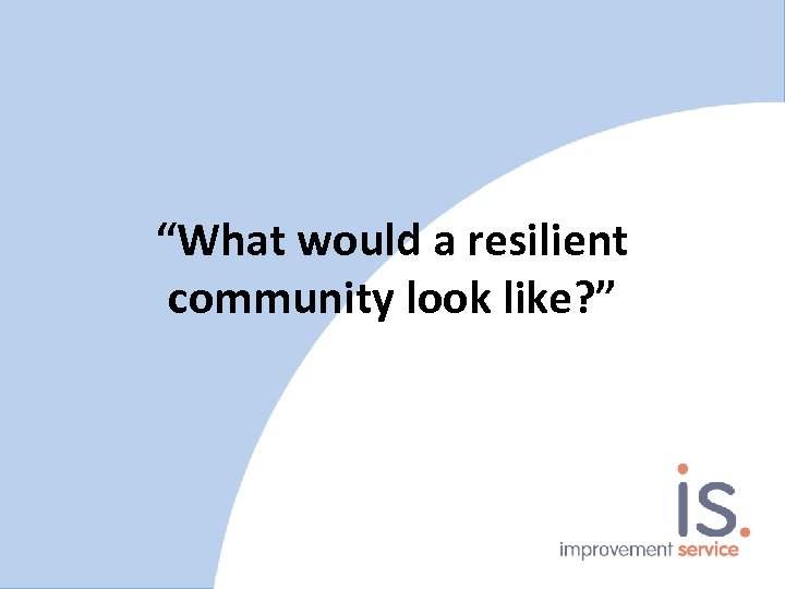 """""""What would a resilient community look like? """""""