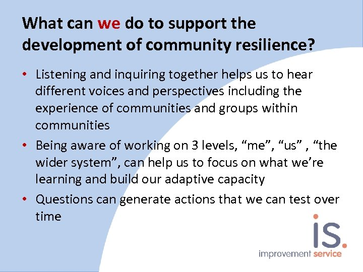 What can we do to support the development of community resilience? • Listening and