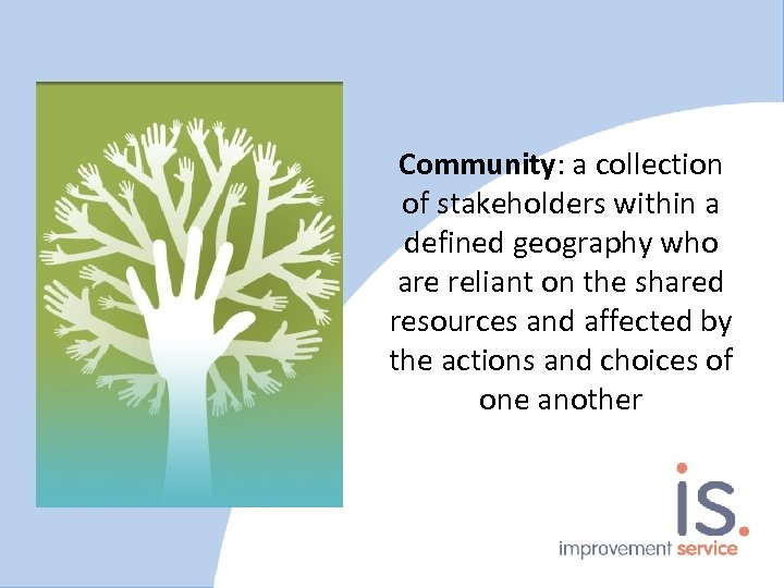 Community: a collection of stakeholders within a defined geography who are reliant on the
