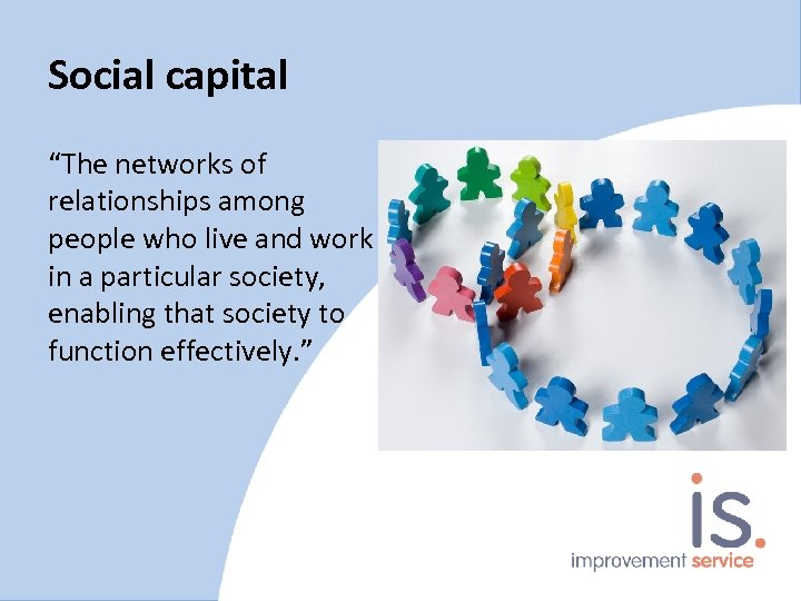 """Social capital """"The networks of relationships among people who live and work in a"""