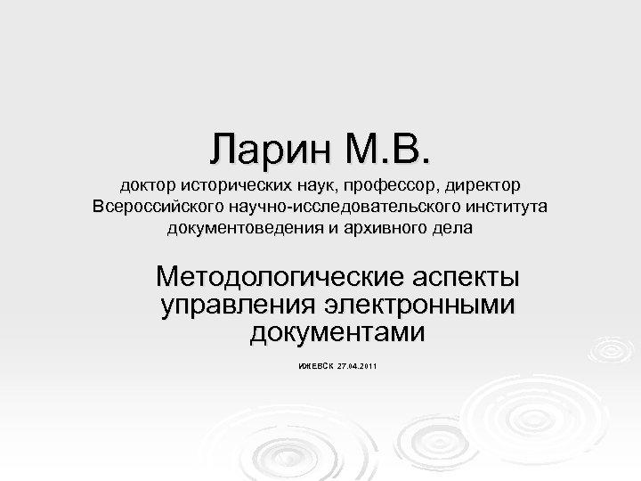 Ларин М. В. доктор исторических наук, профессор, директор Всероссийского научно-исследовательского института документоведения и архивного