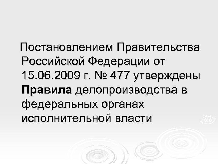 Постановлением Правительства Российской Федерации от 15. 06. 2009 г. № 477 утверждены Правила