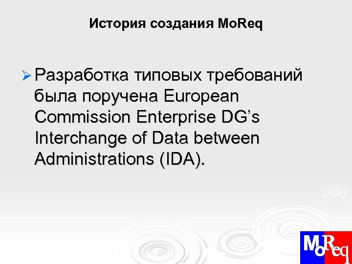 История создания Mo. Req Ø Разработка типовых требований была поручена European Commission Enterprise DG's