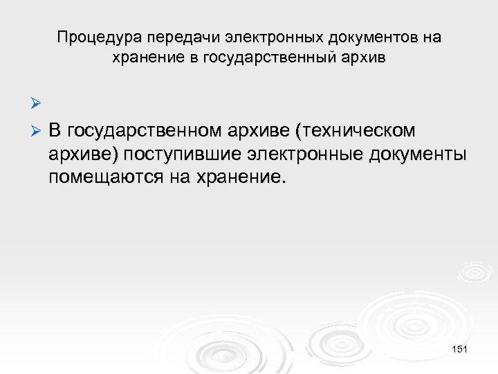 Процедура передачи электронных документов на хранение в государственный архив Ø В государственном архиве (техническом