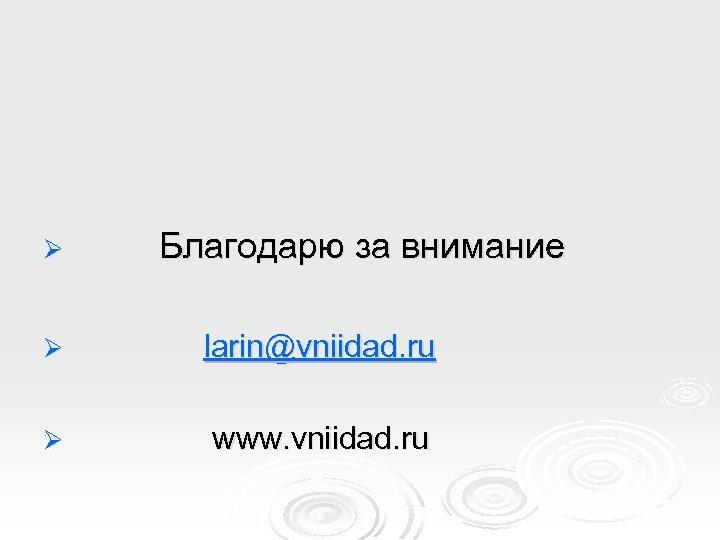 Ø Благодарю за внимание Ø larin@vniidad. ru Ø www. vniidad. ru