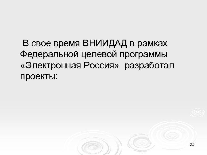 В свое время ВНИИДАД в рамках Федеральной целевой программы «Электронная Россия» разработал проекты: