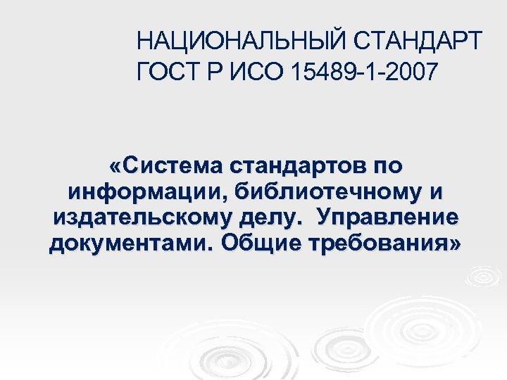 НАЦИОНАЛЬНЫЙ СТАНДАРТ ГОСТ Р ИСО 15489 -1 -2007 «Система стандартов по информации, библиотечному и
