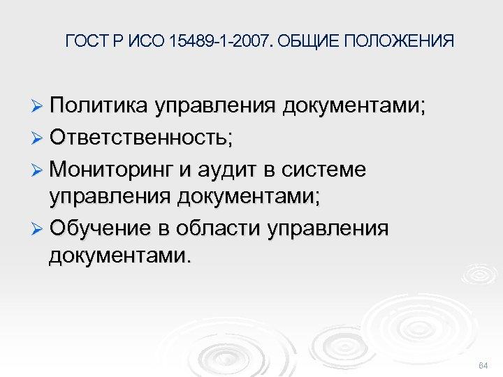 ГОСТ Р ИСО 15489 -1 -2007. ОБЩИЕ ПОЛОЖЕНИЯ Ø Политика управления документами; Ø Ответственность;