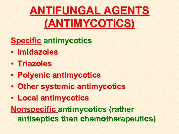 ANTIFUNGAL AGENTS (ANTIMYCOTICS) Specific antimycotics • Imidazoles • Triazoles • Polyenic antimycotics • Other