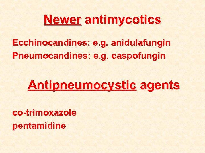 Newer antimycotics Ecchinocandines: e. g. anidulafungin Pneumocandines: e. g. caspofungin Antipneumocystic agents co-trimoxazole pentamidine