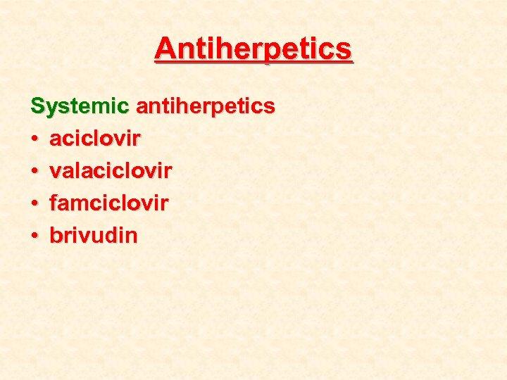 Antiherpetics Systemic antiherpetics • aciclovir • valaciclovir • famciclovir • brivudin