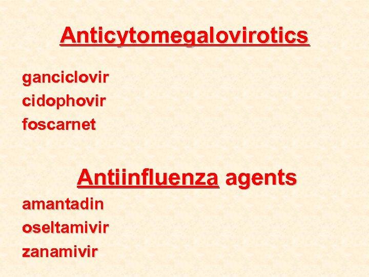Anticytomegalovirotics ganciclovir cidophovir foscarnet Antiinfluenza agents amantadin oseltamivir zanamivir