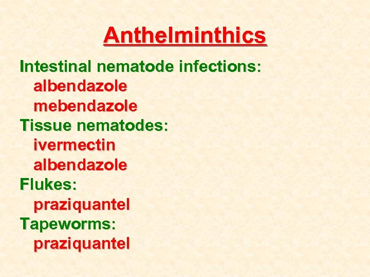 Anthelminthics Intestinal nematode infections: albendazole mebendazole Tissue nematodes: ivermectin albendazole Flukes: praziquantel Tapeworms: praziquantel