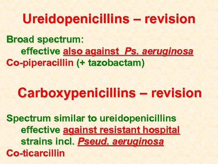 Ureidopenicillins – revision Broad spectrum: effective also against Ps. aeruginosa Co-piperacillin (+ tazobactam) Carboxypenicillins