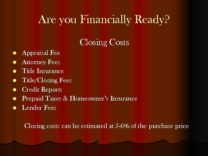 Are you Financially Ready? Closing Costs l l l l Appraisal Fee Attorney Fees