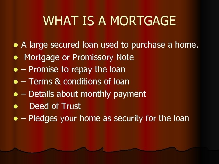 WHAT IS A MORTGAGE l l l l A large secured loan used to
