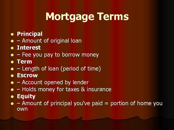 Mortgage Terms l l l Principal – Amount of original loan Interest – Fee