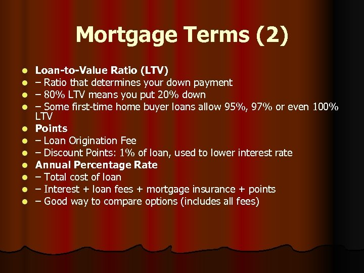 Mortgage Terms (2) l l l Loan-to-Value Ratio (LTV) – Ratio that determines your