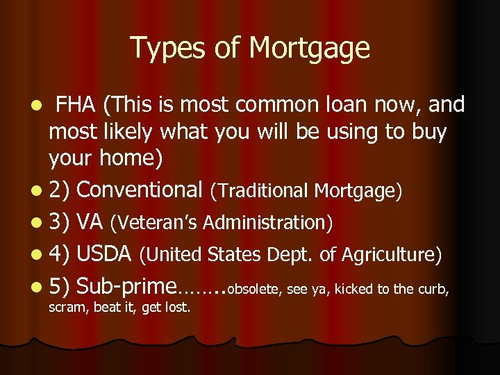 Types of Mortgage FHA (This is most common loan now, and most likely what