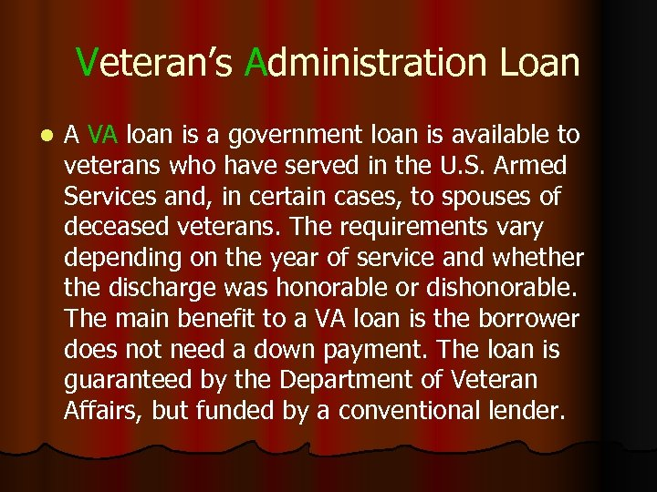 Veteran's Administration Loan l A VA loan is a government loan is available to