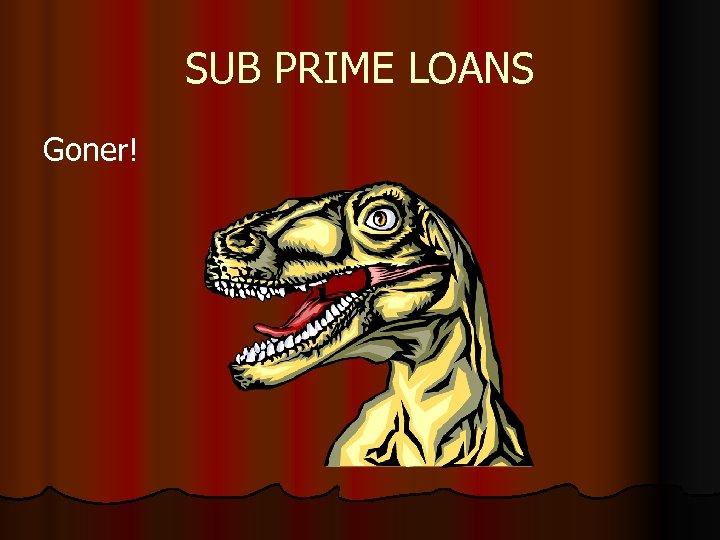 SUB PRIME LOANS Goner!