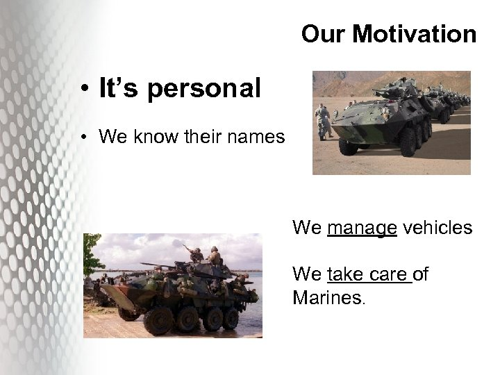 Our Motivation • It's personal • We know their names We manage vehicles We