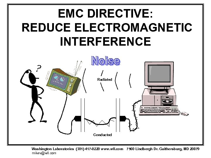 EMC DIRECTIVE: REDUCE ELECTROMAGNETIC INTERFERENCE Radiated Conducted Washington Laboratories (301) 417 -0220 www. wll.