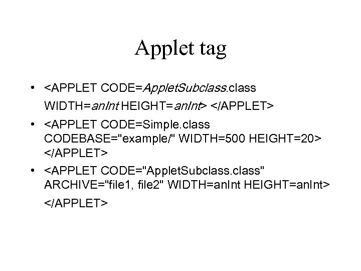 Applet tag • <APPLET CODE=Applet. Subclass WIDTH=an. Int HEIGHT=an. Int> </APPLET> • <APPLET CODE=Simple.