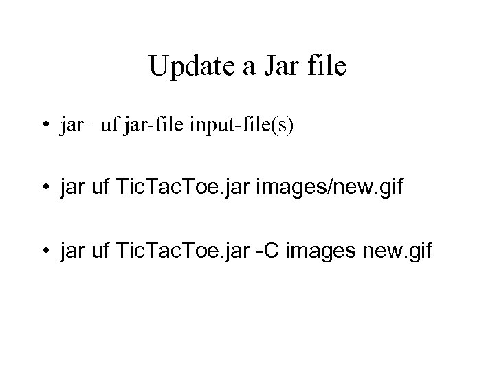 Update a Jar file • jar –uf jar-file input-file(s) • jar uf Tic. Tac.