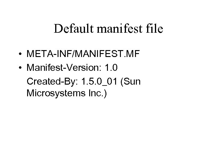 Default manifest file • META-INF/MANIFEST. MF • Manifest-Version: 1. 0 Created-By: 1. 5. 0_01