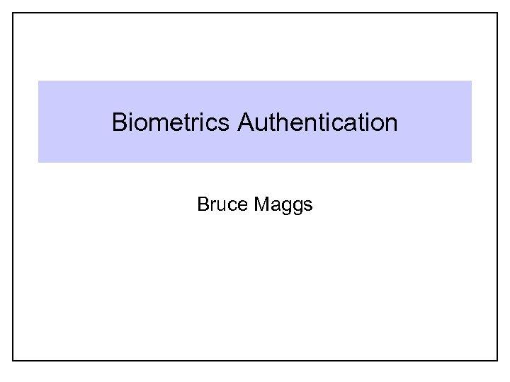 Biometrics Authentication Bruce Maggs
