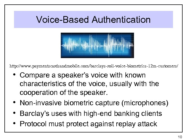 Voice-Based Authentication http: //www. paymentscardsandmobile. com/barclays-roll-voice-biometrics-12 m-customers/ • Compare a speaker's voice with known