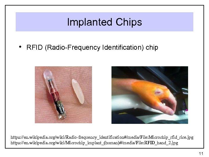 Implanted Chips • RFID (Radio-Frequency Identification) chip https: //en. wikipedia. org/wiki/Radio-frequency_identification#/media/File: Microchip_rfid_rice. jpg https:
