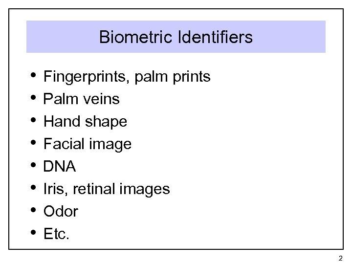 Biometric Identifiers • • Fingerprints, palm prints Palm veins Hand shape Facial image DNA