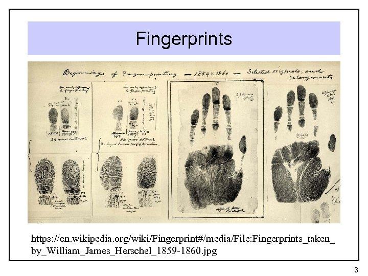 Fingerprints https: //en. wikipedia. org/wiki/Fingerprint#/media/File: Fingerprints_taken_ by_William_James_Herschel_1859 -1860. jpg 3